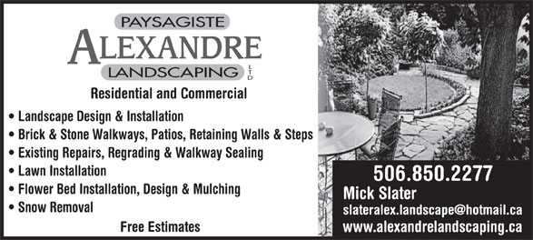 Alexandre Landscaping Ltd (506-850-2277) - Annonce illustrée======= - PAYSAGISTE LEXANDRE LANDSCAPING Residential and Commercial Landscape Design & Installation Brick & Stone Walkways, Patios, Retaining Walls & Steps Existing Repairs, Regrading & Walkway Sealing Lawn Installation 506.850.2277 Flower Bed Installation, Design & Mulching Mick Slater Snow Removal Free Estimates www.alexandrelandscaping.ca