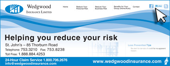 Wedgwood Insurance (709-753-3210) - Display Ad - Telephone: 753.3210 Fax: 753.8238 Toll Free: 1.888.884.4253 24-Hour Claim Service 1.800.706.2676 www.wedgwoodinsurance.com Helping you reduce your risk St. John s - 85 Thorburn Road