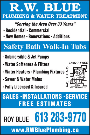Blue R W Plumbing & Water Treatment (613-283-9770) - Display Ad - R.W. BLUE PLUMBING & WATER TREATMENT Serving the Area Over 33 Years - Residential - Commercial - New Homes - Renovations - Additions Safety Bath Walk-In Tubs - Submersible & Jet Pumps - Water Softeners & Filters - Water Heaters - Plumbing Fixtures - Sewer & Water Mains - Fully Licensed & Insured SALES -INSTALLATIONS -SERVICE FREE ESTIMATES ROY BLUE 613 283-9770 www.RWBluePlumbing.ca
