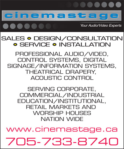 Cinema Stage Inc (705-733-8740) - Display Ad - Your Audio/Video Experts SALES   DESIGN/CONSULTATION SERVICE   INSTALLATION PROFESSIONAL AUDIO/VIDEO, CONTROL SYSTEMS, DIGITAL SIGNAGE/INFORMATION SYSTEMS, THEATRICAL DRAPERY, SERVING CORPORATE, COMMERCIAL/INDUSTRIAL EDUCATION/INSTITUTIONAL, RETAIL MARKETS AND WORSHIP HOUSES NATION WIDE www.cinemastage.ca 705-733-8740 ACOUSTIC CONTROL