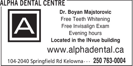 Alpha Dental Centre (250-763-0004) - Annonce illustrée======= - Free Teeth Whitening Free Invisalign Exam Evening hours Located in the INvue building www.alphadental.ca Dr. Boyan Majstorovic
