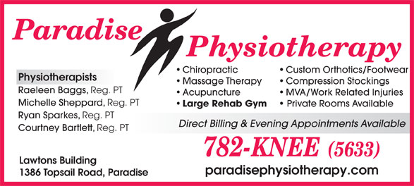Paradise Physiotherapy Ltd (709-782-5633) - Annonce illustrée======= - Private Rooms Available Ryan Sparkes, Reg. PT Direct Billing & Evening Appointments Available Courtney Bartlett, Reg. PT Lawtons Building paradisephysiotherapy.com 1386 Topsail Road, Paradise Custom Orthotics/Footwear Physiotherapists Massage Therapy Compression Stockings Raeleen Baggs, Reg. PT Acupuncture MVA/Work Related Injuries Michelle Sheppard, Reg. PT Large Rehab Gym Chiropractic