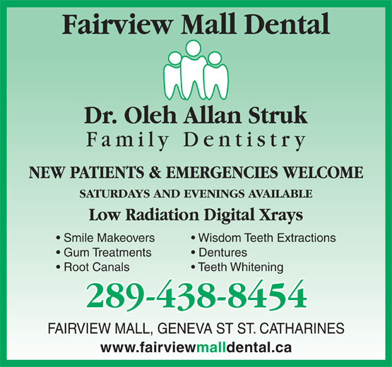 Fairview Mall Dental Centre (905-937-5055) - Annonce illustrée======= - Teeth Whitening Root Canals 289-438-8454 FAIRVIEW MALL, GENEVA ST ST. CATHARINES www.fairviewmalldental.ca Fairview Mall Dental NEW PATIENTS & EMERGENCIES WELCOME SATURDAYS AND EVENINGS AVAILABLE Low Radiation Digital Xrays Smile Makeovers Wisdom Teeth Extractions Gum Treatments Dentures