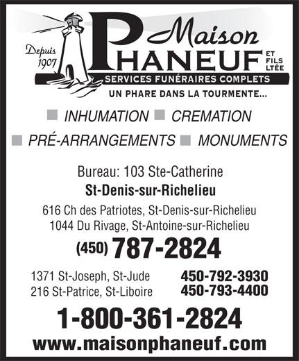 Maison Phaneuf & Fils Ltée (450-787-2824) - Annonce illustrée======= - PRÉ-ARRANGEMENTS      MONUMENTS Bureau: 103 Ste-Catherine St-Denis-sur-Richelieu 616 Ch des Patriotes, St-Denis-sur-Richelieu 1044 Du Rivage, St-Antoine-sur-Richelieu (450) 787-2824 1371 St-Joseph, St-Jude 450-792-3930 450-793-4400 216 St-Patrice, St-Liboire 1-800-361-2824 Maison Depuis ET FILS 1907 HANEUF LTÉE SERVICES FUNÉRAIRES COMPLETS UN PHARE DANS LA TOURMENTE... INHUMATION      CREMATION www.maisonphaneuf.com