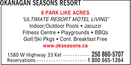 "Okanagan Seasons Resort (250-860-5707) - Annonce illustrée======= - 6 PARK LIKE ACRES ""ULTIMATE RESORT MOTEL LIVING"" Indoor/Outdoor Pools • Jacuzzi Fitness Centre • Playgrounds • BBQs Golf/Ski Pkgs • Cont. Breakfast Free www.okseasons.ca"
