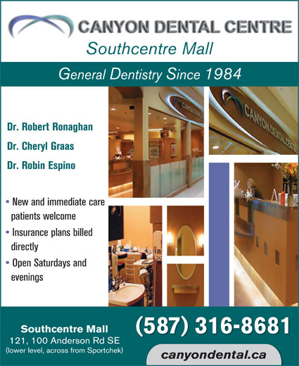 Canyon Dental Centre (403-225-1991) - Display Ad - Southcentre Mall General Dentistry Since 1984 Dr. Robert Ronaghan Dr. Cheryl Graas Dr. Robin Espino New and immediate care patients welcome Insurance plans billed directly Open Saturdays and evenings Southcentre Mall (587) 316-8681 121, 100 Anderson Rd SE (lower level, across from Sportchek) canyondental.ca