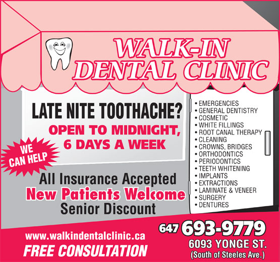 Walk In Dental Clinic (416-225-1500) - Display Ad - WALK-IN DENTAL CLINIC EMERGENCIES GENERAL DENTISTRY LATE NITE TOOTHACHE? COSMETIC WHITE FILLINGS OPEN TO MIDNIGHT, ROOT CANAL THERAPY CLEANING 6 DAYS A WEEK CROWNS, BRIDGES WE ORTHODONTICS PERIODONTICS CAN HELP TEETH WHITENING IMPLANTS All Insurance Accepted EXTRACTIONS LAMINATE & VENEER New Patients Welcome SURGERY DENTURES Senior Discount 647 693-9779 www.walkindentalclinic.ca 6093 YONGE ST. FREE CONSULTATION (South of Steeles Ave.)