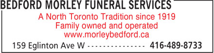 Bedford Morley Funeral Services (416-489-8733) - Annonce illustrée======= - A North Toronto Tradition since 1919 Family owned and operated www.morleybedford.ca  A North Toronto Tradition since 1919 Family owned and operated www.morleybedford.ca  A North Toronto Tradition since 1919 Family owned and operated www.morleybedford.ca  A North Toronto Tradition since 1919 Family owned and operated www.morleybedford.ca