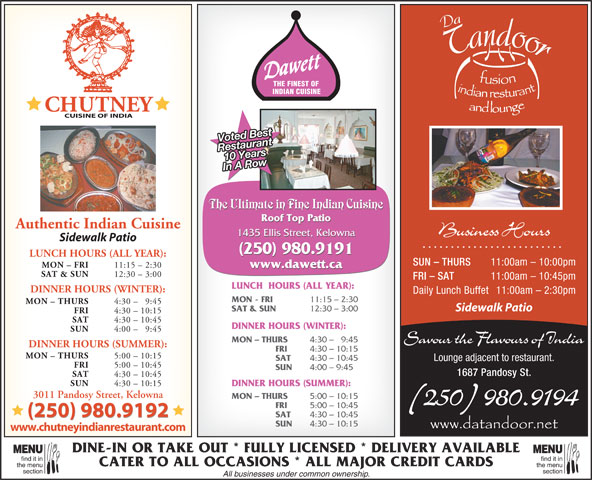 Dawett Fine Indian Cuisine (250-717-1668) - Display Ad - THE FINEST OF INDIAN CUISINE Voted Best 11:15 - 2:30 www.dawett.ca SAT & SUN 12:30 - 3:00 FRI - SAT 11:00am - 10:45pm LUNCH  HOURS (ALL YEAR): 10 YearsRestaurant In A Row The Ultimate in Fine Indian Cuisine Roof Top Patio Authentic Indian Cuisine DINNER HOURS (WINTER): Daily Lunch Buffet 11:00am - 2:30pm MON - FRI 11:15 - 2:30 Business Hours 1435 Ellis Street, Kelowna Sidewalk Patio (250) 980.9191 LUNCH HOURS (ALL YEAR): SUN - THURS 11:00am - 10:00pm MON - FRI MON - THURS 4:30 - 9:45 Sidewalk Patio SAT & SUN FRI 4:30 - 10:15 SAT 4:30 - 10:45 DINNER HOURS (WINTER): SUN 4:00 - 9:45 MON - THURS 4:30 -   9:45 Savour the Flavours of India DINNER HOURS (SUMMER): FRI 4:30 - 10:15 MON - THURS 5:00 - 10:15 SAT 4:30 - 10:45 Lounge adjacent to restaurant. FRI 5:00 - 10:45 SUN 4:00 - 9:45 1687 Pandosy St. 12:30 - 3:00 SAT 4:30 - 10:45 SUN 4:30 - 10:15 DINNER HOURS (SUMMER): 3011 Pandosy Street, Kelowna MON - THURS 5:00 - 10:15 (250) 980.9194 FRI 5:00 - 10:45 (250) 980.9192 4:30 - 10:45 (250) 980.9192 SUN 4:30 - 10:15 www.chutneyindianrestaurant.com DINE-IN OR TAKE OUT * FULLY LICENSED * DELIVERY AVAILABLE MENUMENU find it infind it in CATER TO ALL OCCASIONS * ALL MAJOR CREDIT CARDS the menuthe menu sectionsection SAT All businesses under common ownership.
