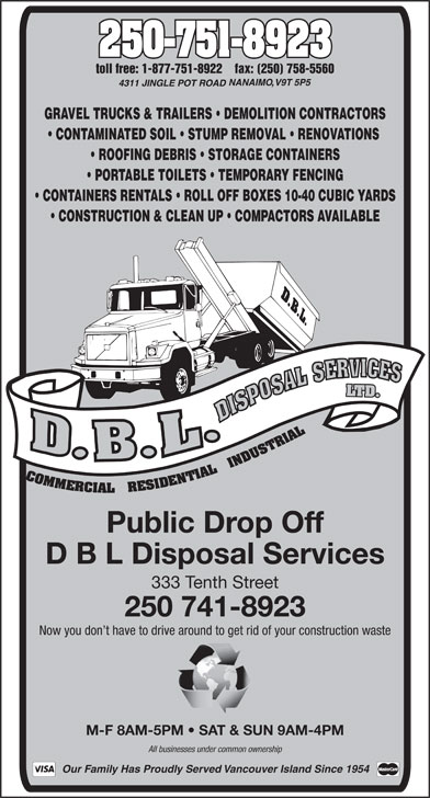 D.B.L. Disposal Service (250-751-8923) - Annonce illustrée======= - GRAVEL TRUCKS & TRAILERS   DEMOLITION CONTRACTORS CONTAMINATED SOIL   STUMP REMOVAL   RENOVATIONS ROOFING DEBRIS   STORAGE CONTAINERS PORTABLE TOILETS   TEMPORARY FENCING CONTAINERS RENTALS   ROLL OFF BOXES 10-40 CUBIC YARDS CONSTRUCTION & CLEAN UP   COMPACTORS AVAILABLE Public Drop Off D B L Disposal Services 333 Tenth Street 250 741-8923 Now you don t have to drive around to get rid of your construction waste M-F 8AM-5PM   SAT & SUN 9AM-4PMM   SAT & SU 250-751-8923 All businesses under common ownership toll free: 1-877-751-8922    fax: (250) 758-5560 Our Family Has Proudly Served Vancouver Island Since 1954