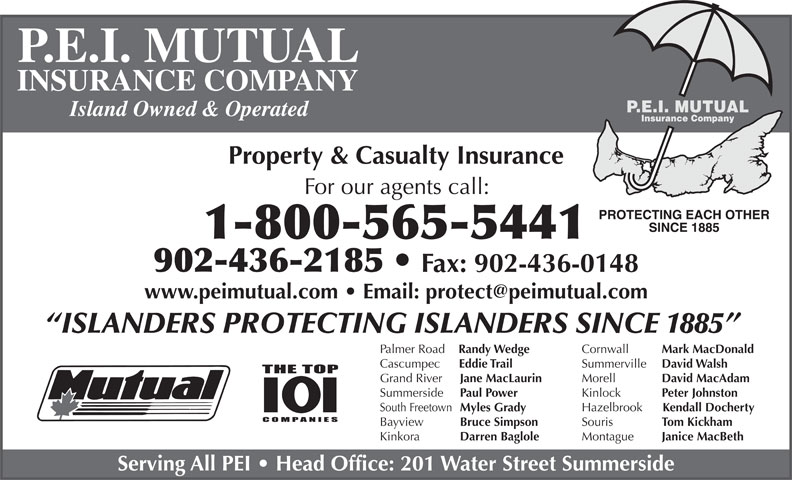 P E I Mutual Insurance Company (902-436-2185) - Display Ad - Bayview Bruce Simpson Montague Janice MacBeth Kinkora Darren Baglole Serving All PEI   Head Office: 201 Water Street Summerside P.E.I. MUTUAL INSURANCE COMPANY Island Owned & Operated Property & Casualty Insurance For our agents call: 1-800-565-5441 902-436-2185 Fax: 902-436-0148 ISLANDERS PROTECTING ISLANDERS SINCE 1885 Cornwall Mark MacDonald Palmer Road Randy Wedge Summerville David Walsh Cascumpec Eddie Trail Morell David MacAdam Grand River Jane MacLaurin Kinlock Peter Johnston Summerside Paul Power Hazelbrook Kendall Docherty South Freetown Myles Grady Souris Tom Kickham