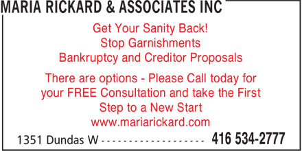 Maria Rickard & Associates Inc (416-534-2777) - Display Ad - Get Your Sanity Back! Stop Garnishments Bankruptcy and Creditor Proposals There are options - Please Call today for your FREE Consultation and take the First Step to a New Start www.mariarickard.com  Get Your Sanity Back! Stop Garnishments Bankruptcy and Creditor Proposals There are options - Please Call today for your FREE Consultation and take the First Step to a New Start www.mariarickard.com  Get Your Sanity Back! Stop Garnishments Bankruptcy and Creditor Proposals There are options - Please Call today for your FREE Consultation and take the First Step to a New Start www.mariarickard.com