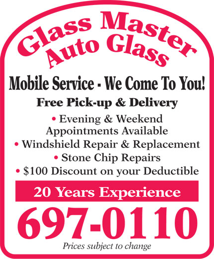 Glass Master Auto Glass (709-697-0110) - Display Ad - Prices subject to change Mobile Service - We Come To You! Free Pick-up & Delivery Evening & Weekend Appointments Available Windshield Repair & Replacement Stone Chip Repairs $100 Discount on your Deductible 20 Years Experience 697-0110
