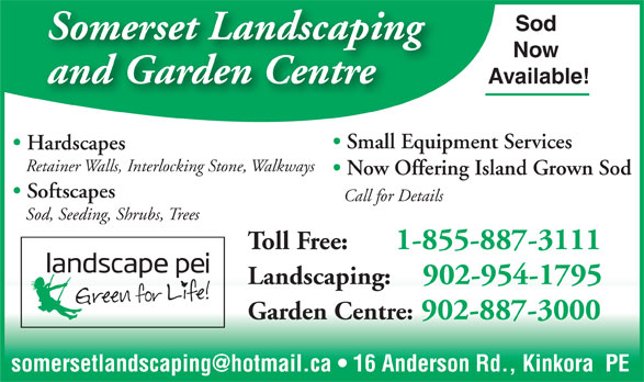 Somerset Landscaping (902-954-1795) - Annonce illustrée======= - Sod Somerset Landscaping Now and Garden Centre Available! Small Equipment Services Hardscapes Retainer Walls, Interlocking Stone, Walkways Now Offering Island Grown Sod Softscapes Call for Details Sod, Seeding, Shrubs, Trees Toll Free:      1-855-887-3111 Landscaping:    902-954-1795 Garden Centre: 902-887-3000