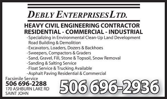 Debly Enterprises Ltd (506-696-2936) - Display Ad - - Asphalt Paving Residential & Commercialving Residential & Commercial Facsimile Service 506 696-2288 170 ASHBURN LAKE RD 506 696-2936 SAINT JOHN HEAVY CIVIL ENGINEERING CONTRACTOR RESIDENTIAL - COMMERCIAL - INDUSTRIAL - Specializing in Environmental Clean-Up Land Development Road Building & Demolition - Excavators, Loaders, Dozers & Backhoes - Sweepers, Compactors & Graders - Sand, Gravel, Fill, Stone & Topsoil, Snow Removal - Sanding & Salting Service - Float Service & Trucking Available - Asphalt Paving Residential & Commercialving Residential & Commercial Facsimile Service 506 696-2288 170 ASHBURN LAKE RD 506 696-2936 SAINT JOHN HEAVY CIVIL ENGINEERING CONTRACTOR RESIDENTIAL - COMMERCIAL - INDUSTRIAL - Specializing in Environmental Clean-Up Land Development Road Building & Demolition - Excavators, Loaders, Dozers & Backhoes - Sweepers, Compactors & Graders - Sand, Gravel, Fill, Stone & Topsoil, Snow Removal - Sanding & Salting Service - Float Service & Trucking Available