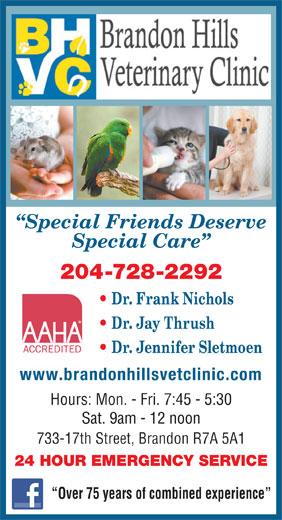 Brandon Hills Veterinary Clinic (204-728-2292) - Annonce illustrée======= - Special Friends Deserve Special Care 204-728-2292 Dr. Frank Nichols Dr. Jay Thrush Dr. Jennifer Sletmoen www.brandonhillsvetclinic.com Hours: Mon. - Fri. 7:45 - 5:30 Sat. 9am - 12 noon 733-17th Street, Brandon R7A 5A1 24 HOUR EMERGENCY SERVICE Over 75 years of combined experience