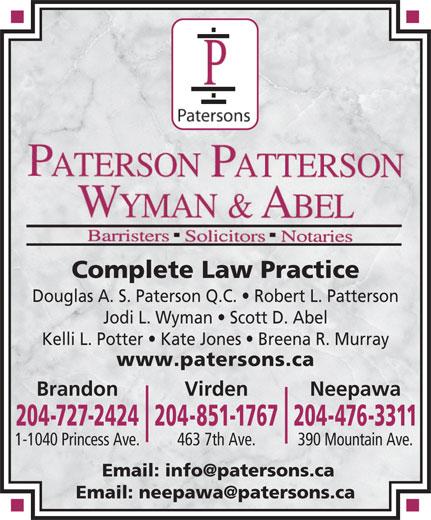 Paterson Patterson Wyman & Abel (204-476-3311) - Annonce illustrée======= - Douglas A. S. Paterson Q.C.   Robert L. Patterson Jodi L. Wyman   Scott D. Abel Kelli L. Potter   Kate Jones   Breena R. Murray www.patersons.ca Brandon NeepawaVirden 204-727-2424204-851-1767204-476-3311 463 7th Ave.1-1040 Princess Ave. 390 Mountain Ave. Complete Law Practice