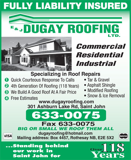 Dugay E & J Roofing Ltd (506-633-0075) - Annonce illustrée======= - FULLY LIABILITY INSURED Industrial Residential Specializing in Roof Repairs Tar & Gravel Quick Courteous Response To Calls Asphalt Shingle 4th Generation Of Roofing (118 Years) Modified Roofing We Build A Good Roof At A Fair Price Snow & Ice Removal Free Estimates www.dugayroofing.com 301 Ashburn Lake Rd, Saint John BIG OR SMALL WE ROOF THEM ALL Mailing address: Box 4457, Rothesay NB, E2E 5X2 Standing behind 118 our work in Saint John for Commercial