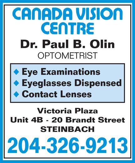 Canada Vision Centre (204-326-9213) - Annonce illustrée======= - Unit 4B - 20 Brandt Street STEINBACH 204-326-9213 Dr. Paul B. Olin OPTOMETRIST Eye Examinations Eyeglasses Dispensed Contact Lenses Victoria Plaza Unit 4B - 20 Brandt Street STEINBACH 204-326-9213 Dr. Paul B. Olin OPTOMETRIST Eye Examinations Eyeglasses Dispensed Contact Lenses Victoria Plaza