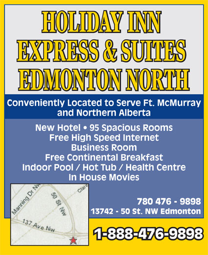 Holiday Inn Express & Suites (780-476-9898) - Display Ad - HOLIDAY INN EXPRESS & SUITES EDMONTON NORTH Conveniently Located to Serve Ft. McMurray and Northern Alberta New Hotel   95 Spacious Rooms Free High Speed Internet Business Room Free Continental Breakfast Indoor Pool / Hot Tub / Health Centre In House Movies 780 476 - 9898 13742 - 50 St. NW Edmonton 1-888-476-9898