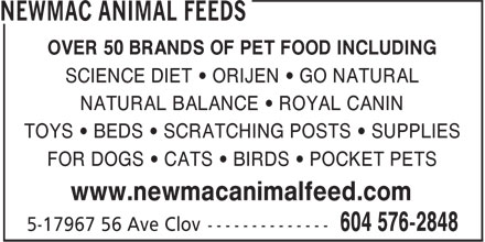Newmac Animal Feeds (604-576-2848) - Display Ad - OVER 50 BRANDS OF PET FOOD INCLUDING SCIENCE DIET • ORIJEN • GO NATURAL NATURAL BALANCE • ROYAL CANIN TOYS • BEDS • SCRATCHING POSTS • SUPPLIES OVER 50 BRANDS OF PET FOOD INCLUDING SCIENCE DIET • ORIJEN • GO NATURAL NATURAL BALANCE • ROYAL CANIN TOYS • BEDS • SCRATCHING POSTS • SUPPLIES FOR DOGS • CATS • BIRDS • POCKET PETS www.newmacanimalfeed.com OVER 50 BRANDS OF PET FOOD INCLUDING SCIENCE DIET • ORIJEN • GO NATURAL NATURAL BALANCE • ROYAL CANIN TOYS • BEDS • SCRATCHING POSTS • SUPPLIES FOR DOGS • CATS • BIRDS • POCKET PETS www.newmacanimalfeed.com FOR DOGS • CATS • BIRDS • POCKET PETS www.newmacanimalfeed.com OVER 50 BRANDS OF PET FOOD INCLUDING SCIENCE DIET • ORIJEN • GO NATURAL NATURAL BALANCE • ROYAL CANIN TOYS • BEDS • SCRATCHING POSTS • SUPPLIES FOR DOGS • CATS • BIRDS • POCKET PETS www.newmacanimalfeed.com