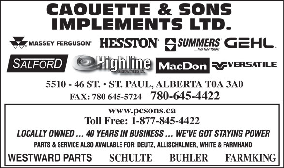Caouette & Sons Implements Ltd (780-645-4422) - Annonce illustrée======= - 5510 - 46 ST.   ST. PAUL, ALBERTA T0A 3A0 FAX: 780 645-5724    780-645-4422 www.pcsons.ca Toll Free: 1-877-845-4422 LOCALLY OWNED ... 40 YEARS IN BUSINESS ... WE'VE GOT STAYING POWER PARTS & SERVICE ALSO AVAILABLE FOR: DEUTZ, ALLISCHALMER, WHITE & FARMHAND WESTWARD PARTS SCHULTE BUHLER FARMKING