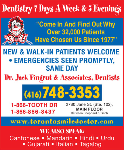 Fingrut Jack Dr & Associates-Dentists (416-748-3353) - Display Ad - Dentistry 7 Days A Week & 5 Evenings Come In And Find Out Why Over 32,000 Patients Have Chosen Us Since 1977 NEW & WALK-IN PATIENTS WELCOME EMERGENCIES SEEN PROMPTLY, SAME DAY Dr. Jack Fingrut & Associates, Dentists 2780 Jane St. (Ste. 102), 1-866-TOOTH DR MAIN FLOOR 1-866-866-8437 Between Sheppard & Finch www.torontosmiledoctor.com WE ALSO SPEAK: Cantonese   Mandarin   Hindi   Urdu Gujarati   Italian   Tagalog