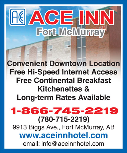 Ace Inn (780-715-2219) - Display Ad - Fort McMurray Convenient Downtown Location Free Hi-Speed Internet Access Free Continental Breakfast Kitchenettes & Long-term Rates Available 1-866-745-2219 (780-715-2219) 9913 Biggs Ave., Fort McMurray, AB www.aceinnhotel.com email: info@aceinnhotel.com