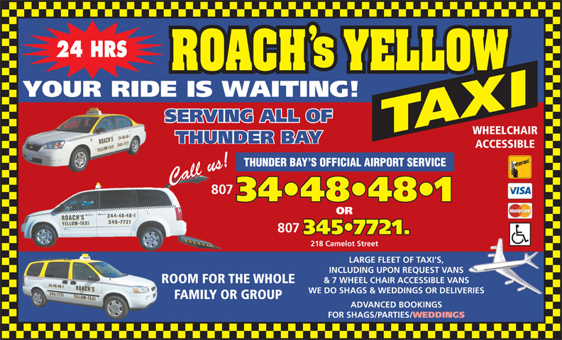 Roach's Yellow Taxi (807-344-8481) - Display Ad - 24 HRS YOUR RIDE IS WAITING! SERVING ALL OF WHEELCHAIR THUNDER BAY ACCESSIBLE THUNDER BAY S OFFICIAL AIRPORT SERVICE 807 34 48 48 1 OR 807 345 7721. 218 Camelot Street LARGE FLEET OF TAXI S, INCLUDING UPON REQUEST VANS & 7 WHEEL CHAIR ACCESSIBLE VANS ROOM FOR THE WHOLE WE DO SHAGS & WEDDINGS OR DELIVERIES FAMILY OR GROUP ADVANCED BOOKINGS FOR SHAGS/PARTIES/ WEDDINGS
