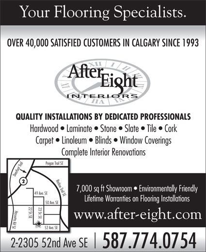 After Eight Interiors Ltd (403-571-4570) - Display Ad - Your Flooring Specialists. OVER 40,000 SATISFIED CUSTOMERS IN CALGARY SINCE 1993 OVER 40,000 SATISFIED CUSTOMERS IN CALGARY SINCE 1993 QUALITY INSTALLATIONS BY DEDICATED PROFESSIONALS Carpet   Linoleum   Blinds   Window Coverings Complete Interior Renovations n Trail SE Deerfoot Trail Peiga Barlow Trail SEHardwood   Laminate   Stone   Slate   Tile   Cork 7,000 sq ft Showroom   Environmentally Friendly 49 Ave.SE Lifetime Warranties on Flooring Installations 50 Ave.SE 22 St 23 St SE SE52 ASEHarvetta Rd SE www.after-eight.com ve.SE 2-2305 52nd Ave SE 587.774.0754