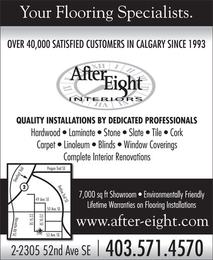 After Eight Interiors Ltd (403-571-4570) - Display Ad - Your Flooring Specialists. OVER 40,000 SATISFIED CUSTOMERS IN CALGARY SINCE 1993 OVER 40,000 SATISFIED CUSTOMERS IN CALGARY SINCE 1993 QUALITY INSTALLATIONS BY DEDICATED PROFESSIONALS Carpet   Linoleum   Blinds   Window Coverings Complete Interior Renovations n Trail SE Deerfoot Trail Peiga Barlow Trail SEHardwood   Laminate   Stone   Slate   Tile   Cork 7,000 sq ft Showroom   Environmentally Friendly 49 Ave.SE Lifetime Warranties on Flooring Installations 50 Ave.SE 22 St 23 St SE SE52 ASEHarvetta Rd SE www.after-eight.com ve.SE 2-2305 52nd Ave SE 403.571.4570
