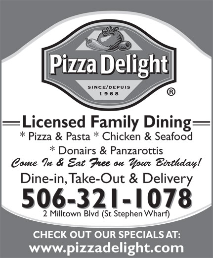 Pizza Delight (506-466-4147) - Annonce illustrée======= - Licensed Family Dining * Pizza & Pasta * Chicken & Seafood * Donairs & Panzarottis Come In & Eat Free on Your Birthday! Dine-in, Take-Out & Delivery 506-321-1078 2 Milltown Blvd (St Stephen Wharf) CHECK OUT OUR SPECIALS AT: www.pizzadelight.com