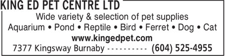 King Ed Pet Centre Ltd (604-525-4955) - Annonce illustrée======= - Wide variety & selection of pet supplies Aquarium • Pond • Reptile • Bird • Ferret • Dog • Cat www.kingedpet.com  Wide variety & selection of pet supplies Aquarium • Pond • Reptile • Bird • Ferret • Dog • Cat www.kingedpet.com  Wide variety & selection of pet supplies Aquarium • Pond • Reptile • Bird • Ferret • Dog • Cat www.kingedpet.com  Wide variety & selection of pet supplies Aquarium • Pond • Reptile • Bird • Ferret • Dog • Cat www.kingedpet.com  Wide variety & selection of pet supplies Aquarium • Pond • Reptile • Bird • Ferret • Dog • Cat www.kingedpet.com  Wide variety & selection of pet supplies Aquarium • Pond • Reptile • Bird • Ferret • Dog • Cat www.kingedpet.com  Wide variety & selection of pet supplies Aquarium • Pond • Reptile • Bird • Ferret • Dog • Cat www.kingedpet.com