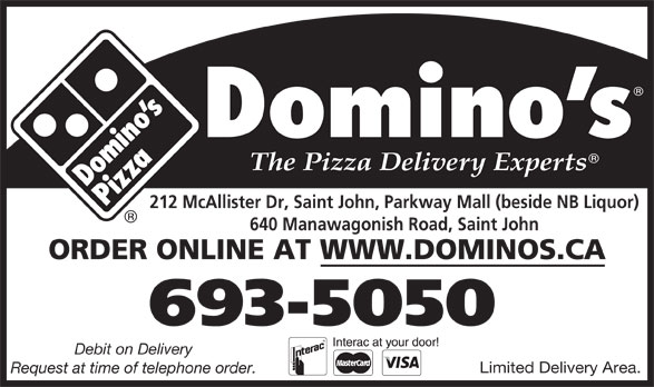 Domino's Pizza (506-693-5050) - Annonce illustrée======= - 640 Manawagonish Road, Saint John ORDER ONLINE AT WWW.DOMINOS.CA 693-5050 Debit on Delivery Limited Delivery Area. Request at time of telephone order. 212 McAllister Dr, Saint John, Parkway Mall (beside NB Liquor)