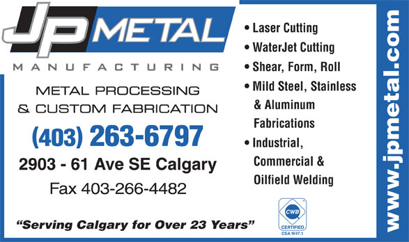 J P Metal Manufacturing Inc (403-263-6797) - Display Ad - Laser Cutting WaterJet Cutting Shear, Form, Roll Mild Steel, Stainless METAL PROCESSING & Aluminum & CUSTOM FABRICATION Fabrications 403 263-6797 Industrial, Commercial & 2903 - 61 Ave SE Calgary Oilfield Welding Fax 403-266-4482 TM Serving Calgary for Over 23 Years www.jpmetal.com CSA W47.1 Laser Cutting WaterJet Cutting Shear, Form, Roll Mild Steel, Stainless METAL PROCESSING & Aluminum & CUSTOM FABRICATION Fabrications 403 263-6797 Industrial, Commercial & 2903 - 61 Ave SE Calgary Oilfield Welding Fax 403-266-4482 TM Serving Calgary for Over 23 Years www.jpmetal.com CSA W47.1