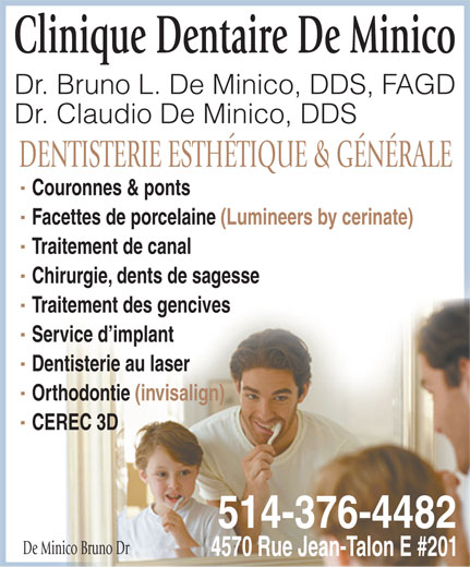 De Minico Bruno Dr (514-376-4482) - Display Ad - Chirurgie, dents de sagesse Traitement des gencives Service d implant Dentisterie au laser Orthodontie (invisalign) CEREC 3D 514-376-4482 De Minico Bruno Dr 4570 Rue Jean-Talon E #201 Clinique Dentaire De Minico Dr. Bruno L. De Minico, DDS, FAGD Dr. Claudio De Minico, DDS DENTISTERIE ESTHÉTIQUE & GÉNÉRALE Couronnes & ponts Facettes de porcelaine (Lumineers by cerinate) Traitement de canal