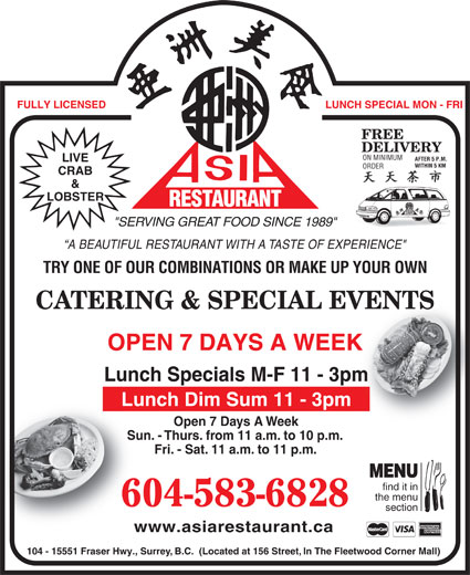 "Asia Restaurant (604-583-6828) - Display Ad - FULLY LICENSED LUNCH SPECIAL MON - FRI FREE DELIVERY ON MINIMUM AFTER 5 P.M. LIVE WITHIN 5 KMWITHIN 5 KM ORDER CRAB & LOBSTER RESTAURANT AURANT Fri. - Sat. 11 a.m. to 11 p.m.Fri- MENU find it in the menu 604-583-6828 section www.asiarestaurant.cawww.as 104 - 15551 Fraser Hwy., Surrey, B.C.  (Located at 156 Street, In The Fleetwood Corner Mall) REST ""SERVING GREAT FOOD SINCE 1989"" A BEAUTIFUL RESTAURANT WITH A TASTE OF EXPERIENCE"" TRY ONE OF OUR COMBINATIONS OR MAKE UP YOUR OWN CATERING & SPECIAL EVENTSVENTS OPEN 7 DAYS A WEEKK Lunch Specials M-F 11 - 3pmm Lunch Dim Sum 11 - 3pm Open 7 Days A WeekOp Sun. - Thurs. from 11 a.m. to 10 p.m.Sun. - Thur"
