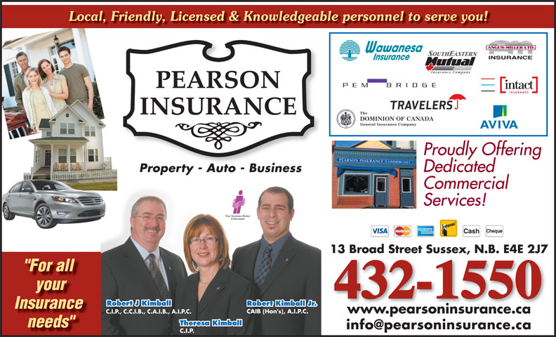 "Pearson Insurance (506-432-1550) - Display Ad - Local, Friendly, Licensed & Knowledgeable personnel to serve you! Proudly Offering Dedicated Property - Auto - BusinessProperty Auto Business Commercial Services! Cheque Cash 13 Broad Street Sussex, N.B. E4E 2J7 ""For all your 432-1550 Robert J Kimball Robert Kimball Jr. Insurance CAIB (Hon's), A.I.P.C. www.pearsoninsurance.ca C.I.P., C.C.I.B., C.A.I.B., A.I.P.C. Theresa Kimball needs"" C.I.P."