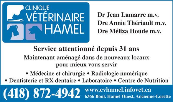 Clinique Vétérinaire Hamel (418-872-4942) - Annonce illustrée======= - Dr Jean Lamarre m.v. Dre Annie Thériault m.v. Dre Méliza Houde m.v. Service attentionné depuis 31 ans Maintenant aménagé dans de nouveaux locaux pour mieux vous servir Médecine et chirurgie   Radiologie numérique Dentisterie et RX dentaire   Laboratoire   Centre de Nutrition www.cvhamel.infovet.ca (418) 872-4942 6366 Boul. Hamel Ouest, Ancienne-Lorette