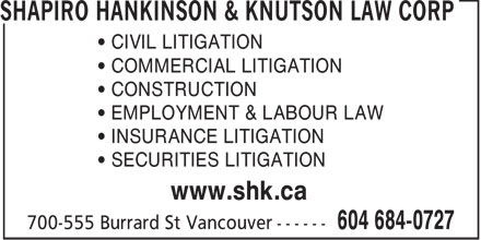 Shapiro Hankinson & Knutson Law Corp (604-684-0727) - Display Ad - • CIVIL LITIGATION • COMMERCIAL LITIGATION • CONSTRUCTION • EMPLOYMENT & LABOUR LAW • INSURANCE LITIGATION • SECURITIES LITIGATION www.shk.ca  • CIVIL LITIGATION • COMMERCIAL LITIGATION • CONSTRUCTION • EMPLOYMENT & LABOUR LAW • INSURANCE LITIGATION • SECURITIES LITIGATION www.shk.ca