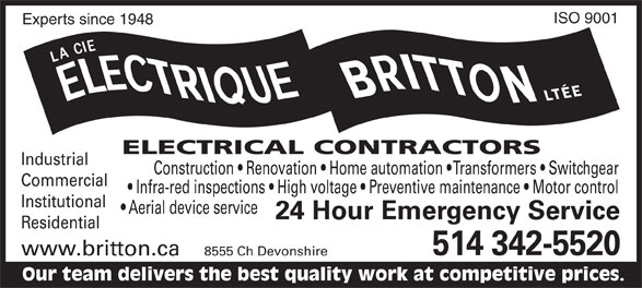 Britton Électrique (514-342-5520) - Display Ad - ISO 9001 Experts since 1948 ELECTRICAL CONTRACTORS Industrial Construction   Renovation   Home automation   Transformers   Switchgear Commercial Infra-red inspections   High voltage   Preventive maintenance   Motor control Institutional Aerial device service 24 Hour Emergency Service Residential 514 342-5520 www.britton.ca 8555 Ch Devonshire Our team delivers the best quality work at competitive prices.  ISO 9001 Experts since 1948 ELECTRICAL CONTRACTORS Industrial Construction   Renovation   Home automation   Transformers   Switchgear Commercial Infra-red inspections   High voltage   Preventive maintenance   Motor control Institutional Aerial device service 24 Hour Emergency Service Residential 514 342-5520 www.britton.ca 8555 Ch Devonshire Our team delivers the best quality work at competitive prices.