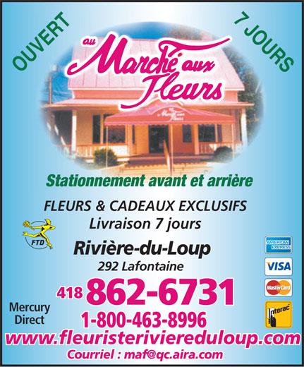 Fleuriste Marché Aux Fleurs Rivière-Du-Loup (418-862-6731) - Annonce illustrée======= - 7 JOURS OUVERT Stationnement avant et arrière FLEURS & CADEAUX EXCLUSIFS Livraison 7 jours Rivière-du-Loup 292 Lafontaine 418 862-6731 Mercury Direct 1-800-463-8996 www.fleuristeriviereduloup.com Courriel : maf@qc.aira.com