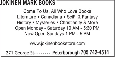 Jokinen Mark Books (705-742-4514) - Annonce illustrée======= - Come To Us, All Who Love Books Literature • Canadiana • SciFi & Fantasy History • Mysteries • Christianity & More Open Monday - Saturday 10 AM - 5:30 PM Now Open Sundays 1 PM - 5 PM www.jokinenbookstore.com Come To Us, All Who Love Books Literature • Canadiana • SciFi & Fantasy History • Mysteries • Christianity & More Open Monday - Saturday 10 AM - 5:30 PM Now Open Sundays 1 PM - 5 PM www.jokinenbookstore.com