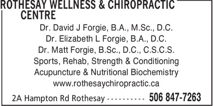 Rothesay Wellness & Chiropractic Centre (506-847-7263) - Annonce illustrée======= - Dr. David J Forgie, B.A., M.Sc., D.C. Dr. Elizabeth L Forgie, B.A., D.C. Dr. Matt Forgie, B.Sc., D.C., C.S.C.S. Sports, Rehab, Strength & Conditioning Acupuncture & Nutritional Biochemistry www.rothesaychiropractic.ca