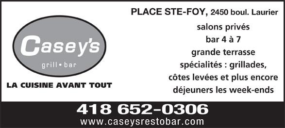 Casey's (418-652-0306) - Annonce illustrée======= - salons privés 2450 boul. Laurier PLACE STE-FOY, bar 4 à 7 grande terrasse spécialités : grillades, côtes levées et plus encore déjeuners les week-ends 418 652-0306 www.caseysrestobar.com