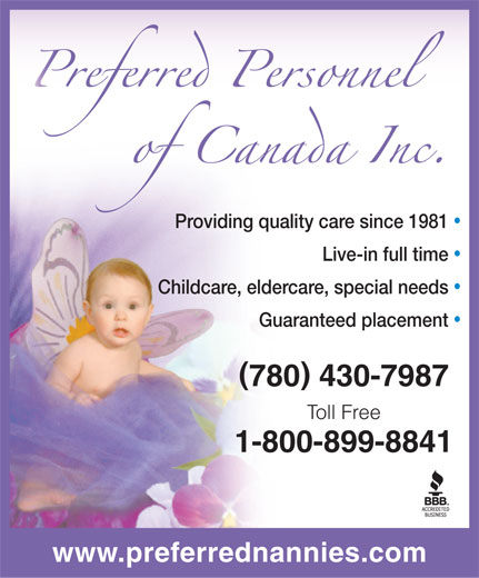 Preferred Personnel (780-430-7987) - Display Ad - Providing quality care since 1981 Live-in full time Childcare, eldercare, special needs Guaranteed placement ( ) 780 430-7987 Toll Free 1-800-899-8841 www.preferrednannies.com
