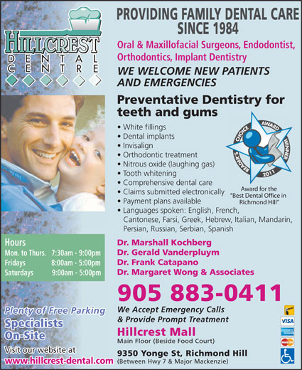 Hillcrest Dental Centre (905-883-0411) - Display Ad - PROVIDING FAMILY DENTAL CARE SINCE 1984 Oral & Maxillofacial Surgeons, Endodontist, HILLCREST Orthodontics, Implant Dentistry WE WELCOME NEW PATIENTS AND EMERGENCIES Preventative Dentistry for teeth and gums White fillings Dental implants Invisalign Orthodontic treatment Nitrous oxide (laughing gas) Tooth whitening Comprehensive dental care Award for the Claims submitted electronically Best Dental Office in Payment plans available Richmond Hill Languages spoken: English, French, Cantonese, Farsi, Greek, Hebrew, Italian, Mandarin, Persian, Russian, Serbian, Spanish Dr. Marshall Kochberg Hours Dr. Gerald Vanderpluym Mon. to Thurs.   7:30am - 9:00pm Dr. Frank Catapano Fridays              8:00am - 5:00pm Dr. Margaret Wong & Associates Saturdays          9:00am - 5:00pm 905 883-0411 We Accept Emergency Calls Plenty of Free Parking & Provide Prompt Treatment Specialists Hillcrest Mall On-Site Main Floor (Beside Food Court) Visit our website at 9350 Yonge St, Richmond Hill (Between Hwy 7 & Major Mackenzie) www.hillcrest-dental.com