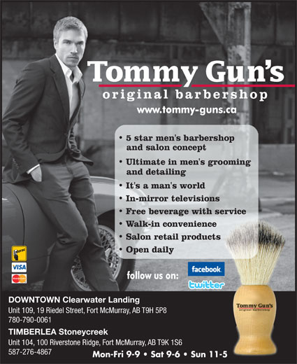 Tommy Gun's Original Barber Shop (780-790-0061) - Display Ad - Mon-Fri 9-9   Sat 9-6   Sun 11-5 587-276-4867 DOWNTOWN Clearwater Landing Unit 109, 19 Riedel Street, Fort McMurray, AB T9H 5P8 780-790-0061 TIMBERLEA Stoneycreek Unit 104, 100 Riverstone Ridge, Fort McMurray, AB T9K 1S6