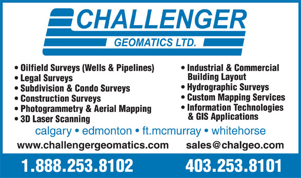 Challenger Geomatics Ltd (403-253-8101) - Annonce illustrée======= - Oilfield Surveys (Wells & Pipelines) Industrial & Commercial Building Layout Legal Surveys Hydrographic Surveys Subdivision & Condo Surveys Custom Mapping Services Construction Surveys Information Technologies Photogrammetry & Aerial Mapping & GIS Applications 3D Laser Scanning calgary   edmonton   ft.mcmurray   whitehorse www.challengergeomatics.com      sales@chalgeo.com 1.888.253.8102 403.253.8101
