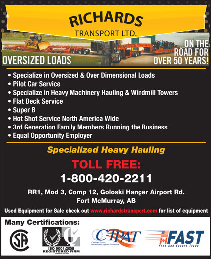 Richards Transport Ltd (1-800-420-2211) - Display Ad - RR1, Mod 3, Comp 12, Goloski Hanger Airport Rd. Fort McMurray, AB Used Equipment for Sale check out www.richardstransport.com for list of equipment Many Certifications: Specialize in Oversized & Over Dimensional Loads Pilot Car Service Specialize in Heavy Machinery Hauling & Windmill Towers Flat Deck Service Super B Hot Shot Service North America Wide 3rd Generation Family Members Running the Business Equal Opportunity Employer Specialized Heavy Hauling TOLL FREE: 1-800-420-2211